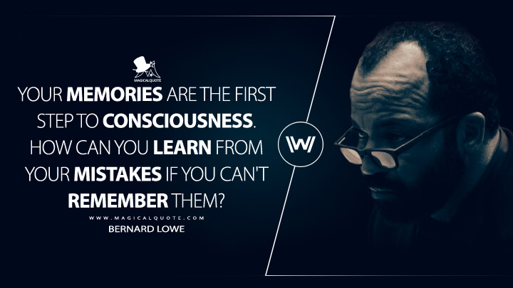 Your memories are the first step to consciousness. How can you learn from your mistakes if you can't remember them? - Bernard Lowe (Westworld Quotes)