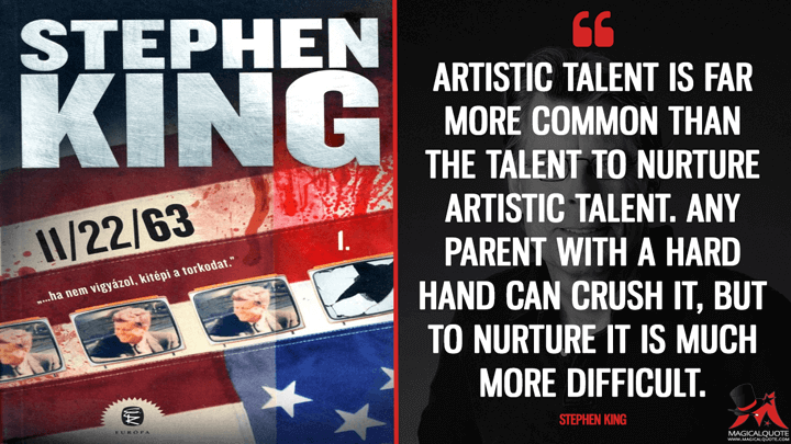 Artistic talent is far more common than the talent to nurture artistic talent. Any parent with a hard hand can crush it, but to nurture it is much more difficult. - Stephen King (11/22/63 Quotes)