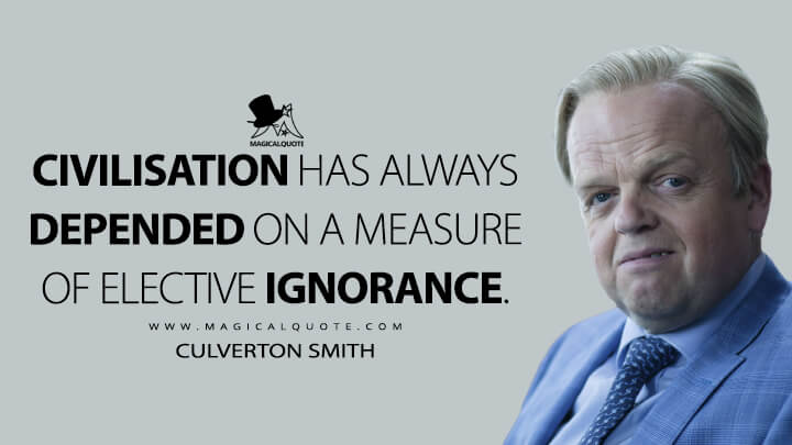 Civilisation has always depended on a measure of elective ignorance. - Culverton Smith (Sherlock Quotes)