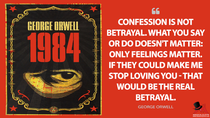 Confession is not betrayal. What you say or do doesn't matter: only feelings matter. If they could make me stop loving you — that would be the real betrayal. - George Orwell (Nineteen Eighty-Four - 1984 Quotes)