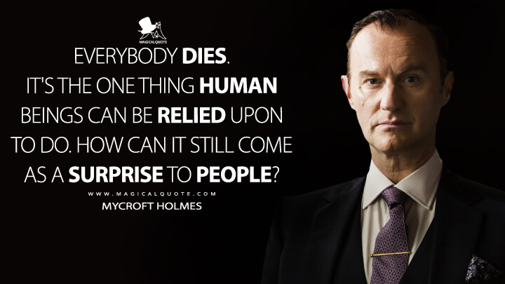 Everybody dies. It's the one thing human beings can be relied upon to do. How can it still come as a surprise to people? - Mycroft Holmes (Sherlock Quotes)