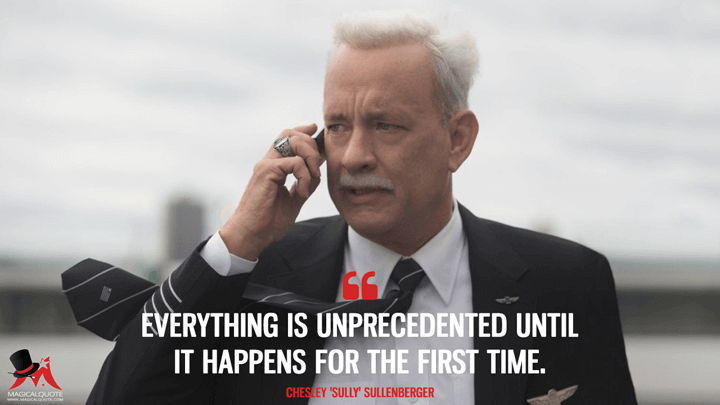 Everything is unprecedented until it happens for the first time. - Chesley 'Sully' Sullenberger (Sully Quotes)