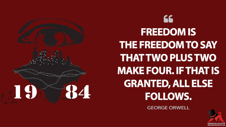 Freedom is the freedom to say that two plus two make four. If that is granted, all else follows. - George Orwell (1984 Quotes)