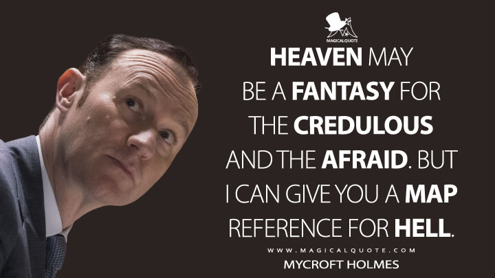Heaven may be a fantasy for the credulous and the afraid. But I can give you a map reference for hell. - Mycroft Holmes (Sherlock Quotes)