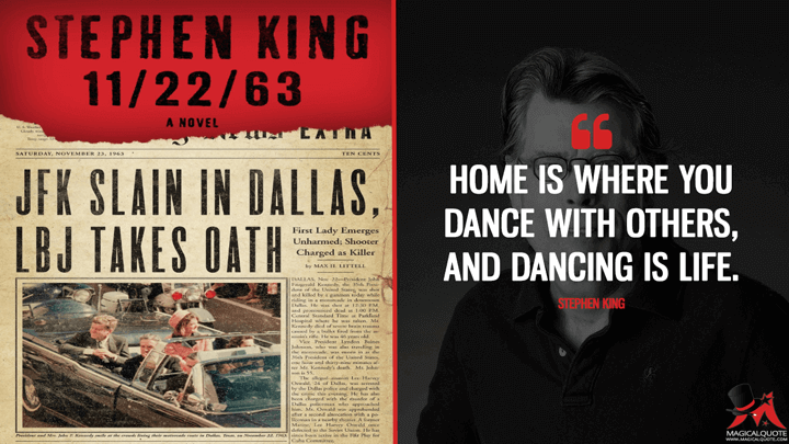 Home is where you dance with others, and dancing is life. - Stephen King (11/22/63 Quotes)