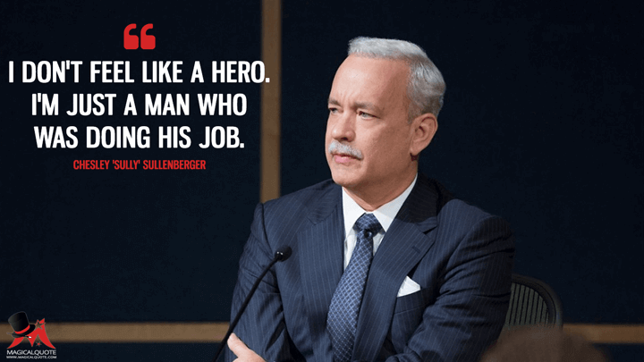 I don't feel like a hero. I'm just a man who was doing his job.- Chesley 'Sully' Sullenberger (Sully Quotes)