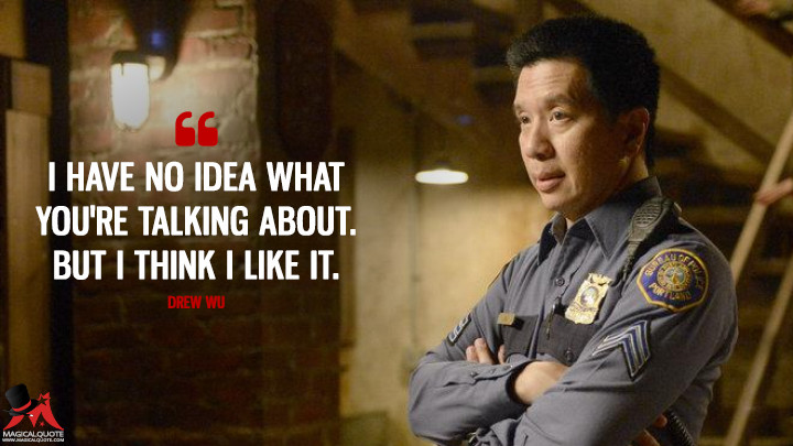 I have no idea what you're talking about. But I think I like it. - Drew Wu (Grimm Quotes)