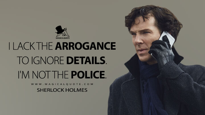 I lack the arrogance to ignore details. I'm not the police. - Sherlock Holmes (Sherlock Quotes)