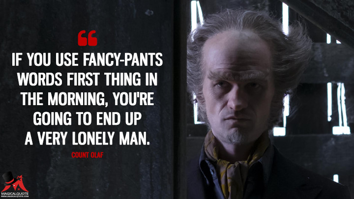 If you use fancy-pants words first thing in the morning, you're going to end up a very lonely man. - Count Olaf (A Series of Unfortunate Events Quotes)