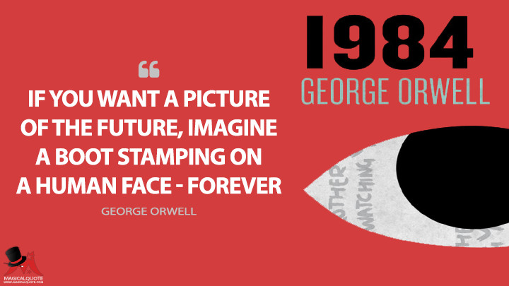If you want a picture of the future, imagine a boot stamping on a human face — for ever. - George Orwell (1984 Quotes)