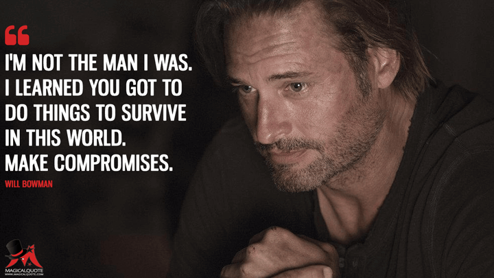 I'm not the man I was. I learned you got to do things to survive in this world. Make compromises. - Will Bowman (Colony Quotes)