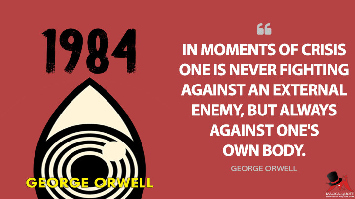 In moments of crisis one is never fighting against an external enemy, but always against one's own body. - George Orwell (Nineteen Eighty-Four - 1984 Quotes)