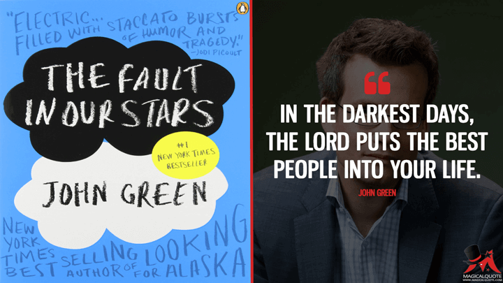 In the darkest days, the Lord puts the best people into your life. - John Green (The Fault in Our Stars Quotes)