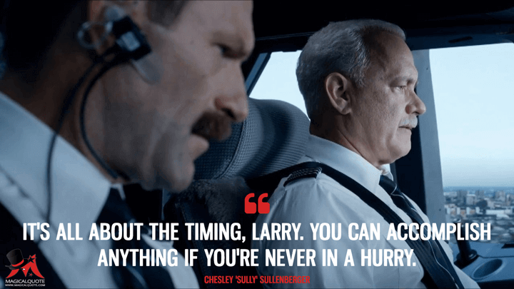 It's all about the timing, Larry. You can accomplish anything if you're never in a hurry. - Chesley 'Sully' Sullenberger (Sully Quotes)