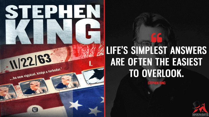 Life's simplest answers are often the easiest to overlook. - Stephen King (11/22/63 Quotes)