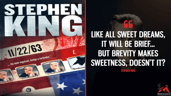 Like all sweet dreams, it will be brief... but brevity makes sweetness, doesn't it? - Stephen King (11/22/63 Quotes)