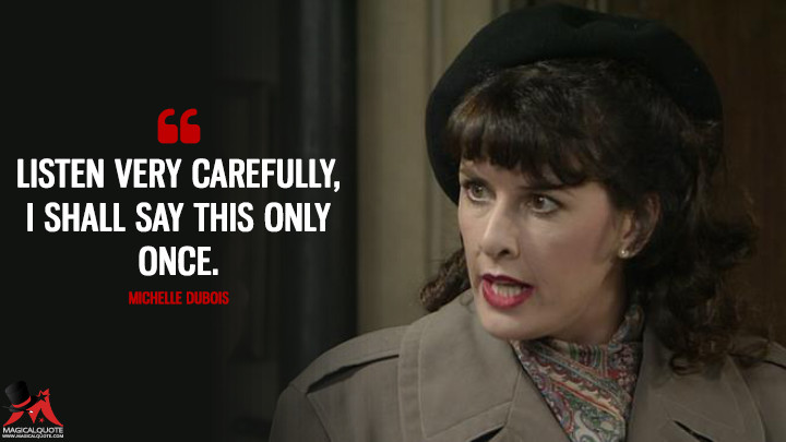 Listen very carefully, I shall say this only once. - Michelle Dubois ('Allo 'Allo Quotes)