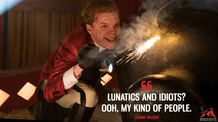 Lunatics and idiots? Ooh, my kind of people. - Jerome Valeska (Gotham Quotes)