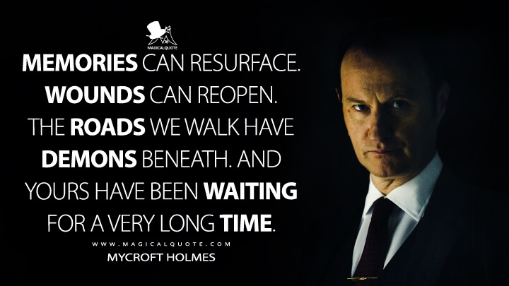 Memories can resurface. Wounds can reopen. The roads we walk have demons beneath. And yours have been waiting for a very long time. - Mycroft Holmes (Sherlock Quotes)