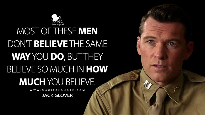 Most of these men don't believe the same way you do, but they believe so much in how much you believe. - Jack Glover (Hacksaw Ridge Quotes)