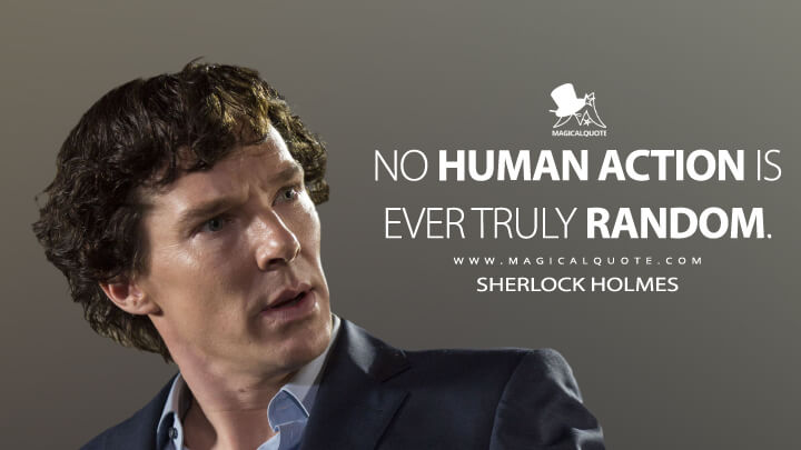 No human action is ever truly random. - Sherlock Holmes (Sherlock Quotes)