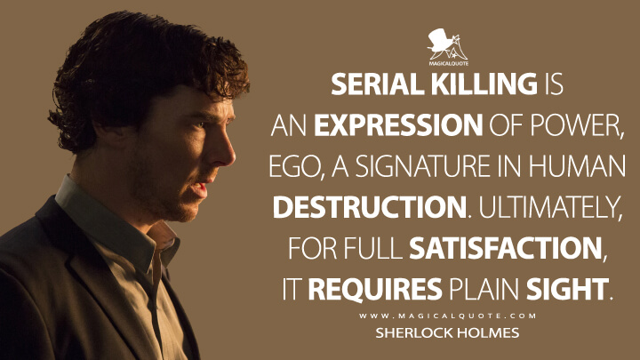 Serial killing is an expression of power, ego, a signature in human destruction. Ultimately, for full satisfaction, it requires plain sight. - Sherlock Holmes (Sherlock Quotes)