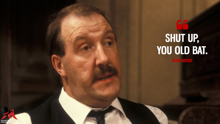 Shut up, you old bat. - René Artois ('Allo 'Allo Quotes)