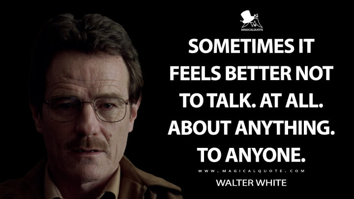 Sometimes it feels better not to talk. At all. About anything. To anyone. - Walter White (Breaking Bad Quotes)