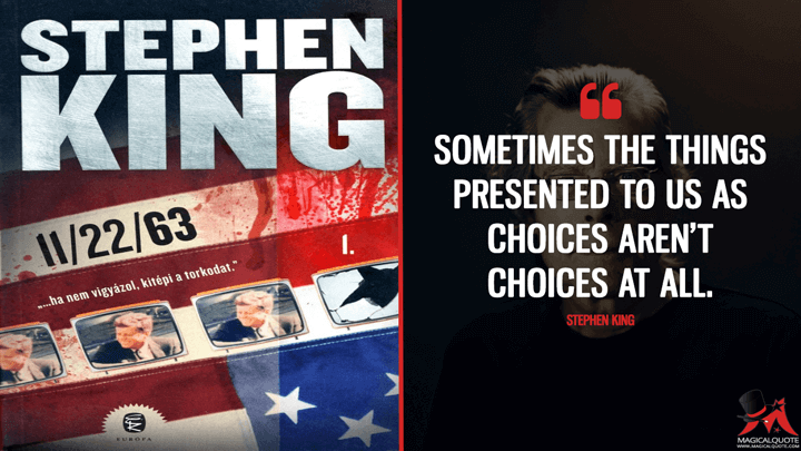 Sometimes the things presented to us as choices aren't choices at all. - Stephen King (11/22/63 Quotes)