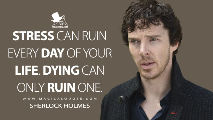 Stress can ruin every day of your life. Dying can only ruin one. - Sherlock Holmes (Sherlock Quotes)