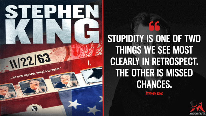 Stupidity is one of two things we see most clearly in retrospect. The other is missed chances. - Stephen King (11/22/63 Quotes)