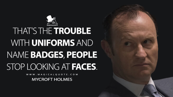 That's the trouble with uniforms and name badges, people stop looking at faces. - Mycroft Holmes (Sherlock Quotes)