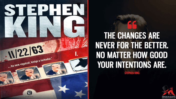 The changes are never for the better. No matter how good your intentions are. - Stephen King (11/22/63 Quotes)