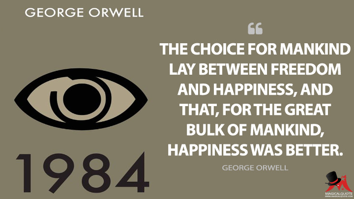 The choice for mankind lay between freedom and happiness, and that, for the great bulk of mankind, happiness was better. - George Orwell (Nineteen Eighty-Four - 1984 Quotes)