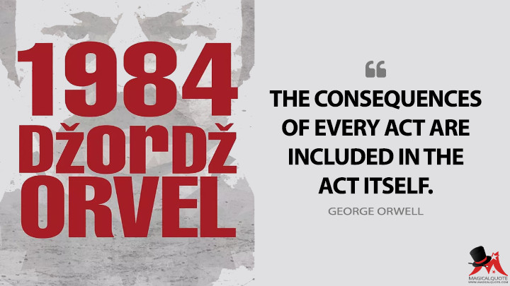 The consequences of every act are included in the act itself. - George Orwell (Nineteen Eighty-Four - 1984 Quotes)