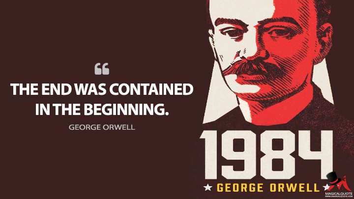 The end was contained in the beginning. - George Orwell (Nineteen Eighty-Four - 1984 Quotes)