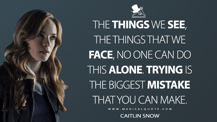 The things we see, the things that we face, no one can do this alone. Trying is the biggest mistake that you can make. - Caitlin Snow (The Flash Quotes)