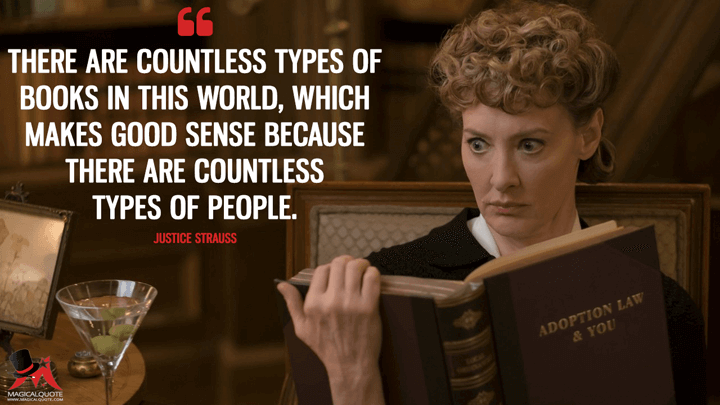 There are countless types of books in this world, which makes good sense because there are countless types of people. - Justice Strauss (A Series of Unfortunate Events Quotes)