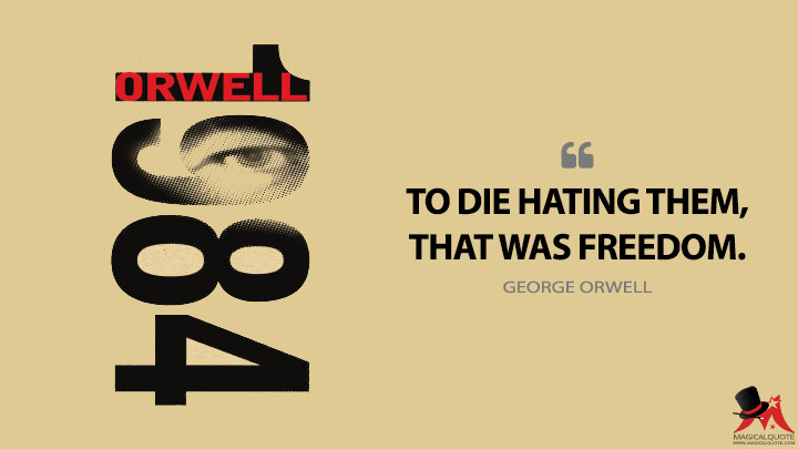 To die hating them, that was freedom. - George Orwell (Nineteen Eighty-Four - 1984 Quotes)