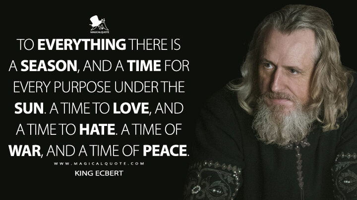 To everything there is a season, and a time for every purpose under the sun. A time to love, and a time to hate. A time of war, and a time of peace. - King Ecbert (Vikings Quotes)