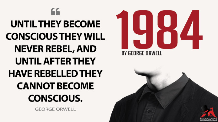 Until they become conscious they will never rebel, and until after they have rebelled they cannot become conscious. - George Orwell (1984 Quotes)