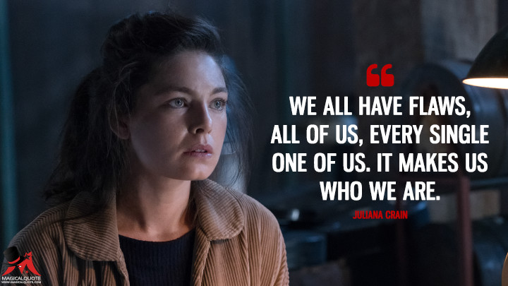 We all have flaws, all of us, every single one of us. It makes us who we are. - Juliana Crain (The Man in the High Castle Quotes)
