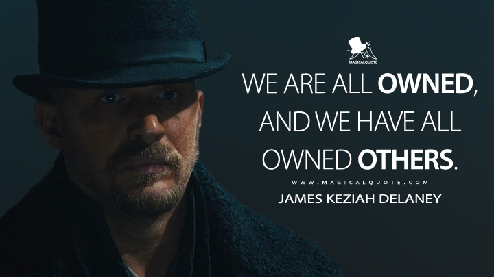 We are all owned, and we have all owned others. - James Keziah Delaney (Taboo Quotes)