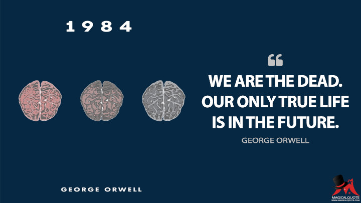 We are the dead. Our only true life is in the future. - George Orwell (Nineteen Eighty-Four - 1984 Quotes)