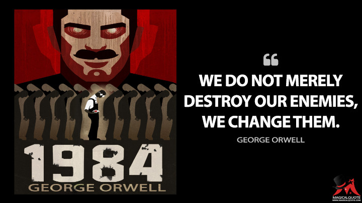 We do not merely destroy our enemies, we change them. - George Orwell (1984 Quotes)