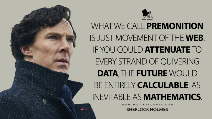 What we call premonition is just movement of the web. If you could attenuate to every strand of quivering data, the future would be entirely calculable. As inevitable as mathematics. - Sherlock Holmes (Sherlock Quotes)