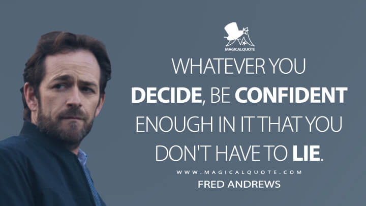 Whatever you decide, be confident enough in it that you don't have to lie. - Fred Andrews (Riverdale Quotes)