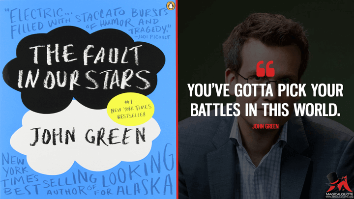 You've gotta pick your battles in this world. - John Green (The Fault in Our Stars Quotes)