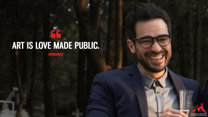 Art is love made public. - Hernando Fuentes (Sense8 Quotes)