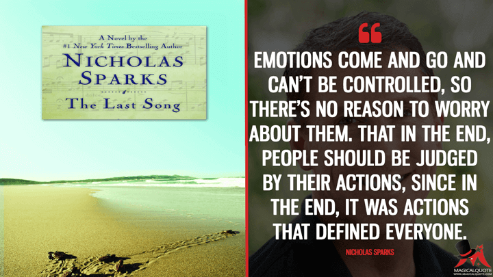 Emotions come and go and can't be controlled, so there's no reason to worry about them. That in the end, people should be judged by their actions, since in the end, it was actions that defined everyone. - Nicholas Sparks (The Last Song Quotes)